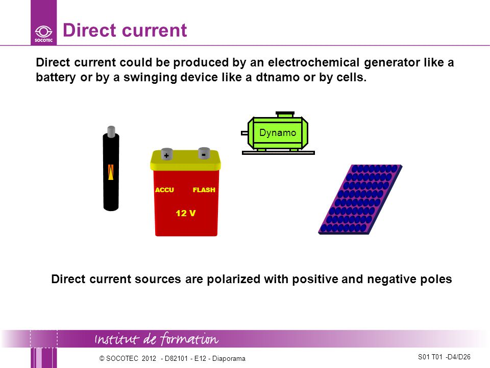 S01 T01 -D5/D26 © SOCOTEC 2012 - D82101 - E12 - Diaporama Uses of direct current The direct current is used to supply electric devices like portable electric drills or electric vehicles…