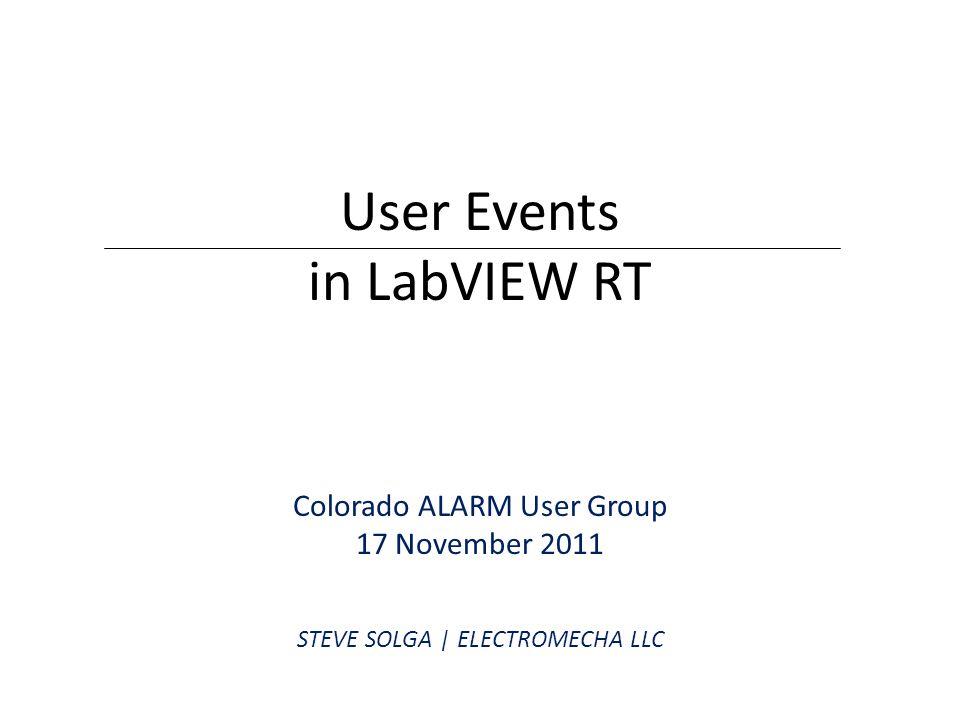 User Events in LabVIEW RT Colorado ALARM User Group 17 November 2011 STEVE SOLGA | ELECTROMECHA LLC