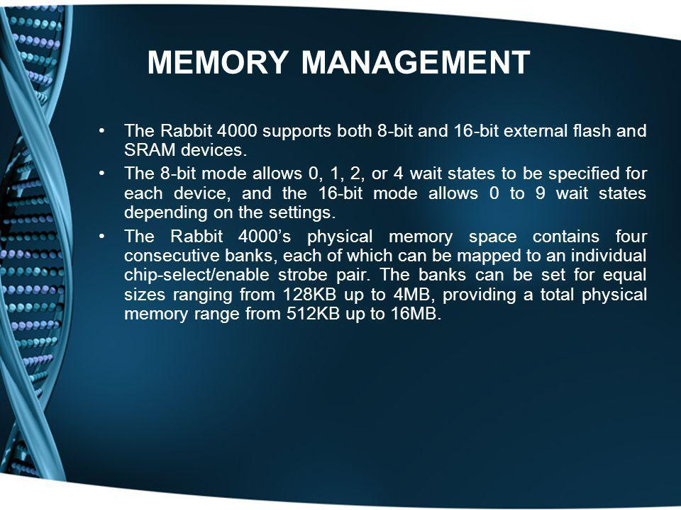 MEMORY MANAGEMENT The Rabbit 4000 supports both 8-bit and 16-bit external flash and SRAM devices. The 8-bit mode allows 0, 1, 2, or 4 wait states to b