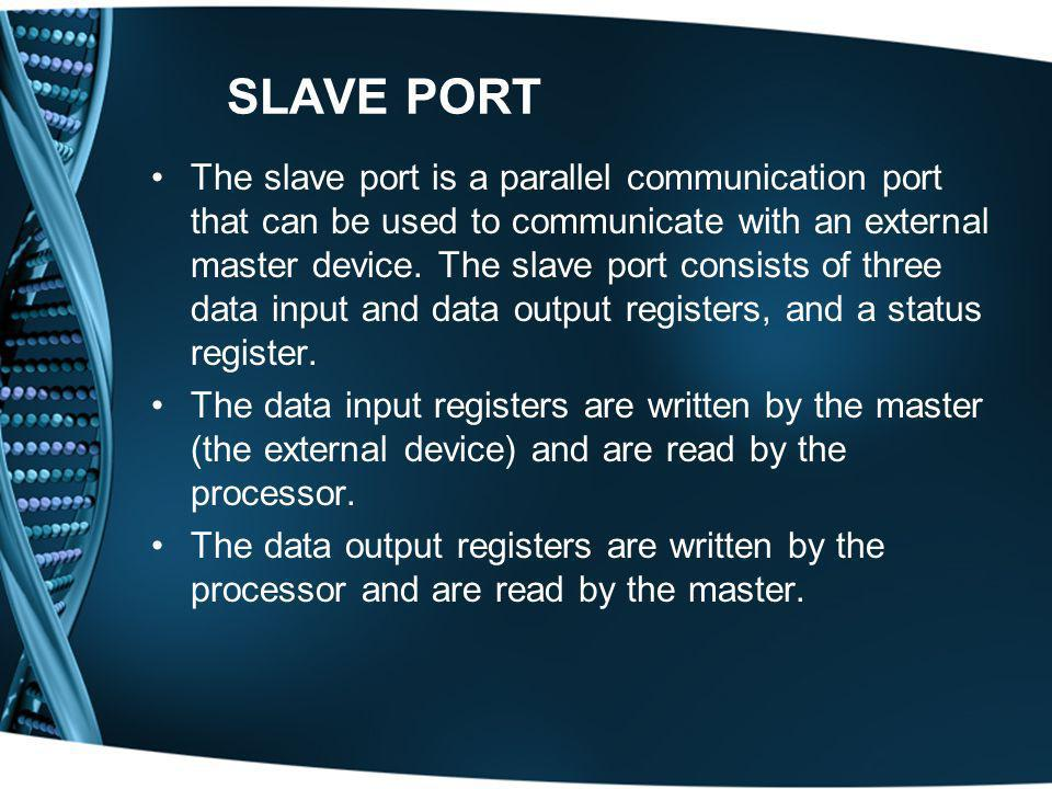 SLAVE PORT The slave port is a parallel communication port that can be used to communicate with an external master device. The slave port consists of