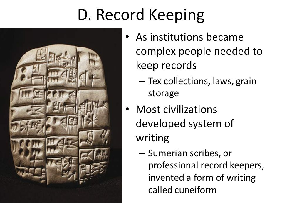 D. Record Keeping As institutions became complex people needed to keep records – Tex collections, laws, grain storage Most civilizations developed sys