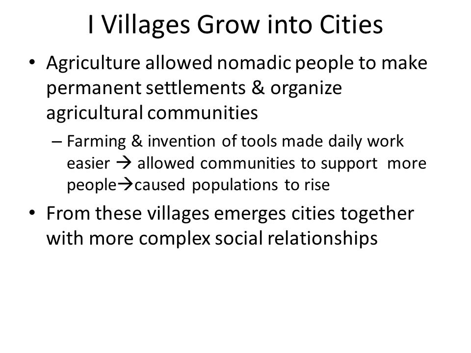 I Villages Grow into Cities Agriculture allowed nomadic people to make permanent settlements & organize agricultural communities – Farming & invention