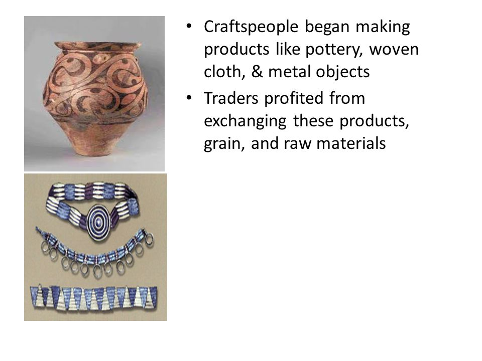 Craftspeople began making products like pottery, woven cloth, & metal objects Traders profited from exchanging these products, grain, and raw material