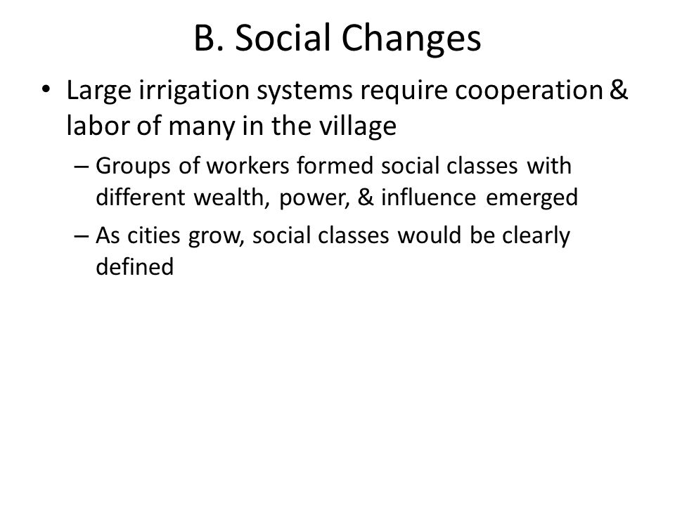 B. Social Changes Large irrigation systems require cooperation & labor of many in the village – Groups of workers formed social classes with different