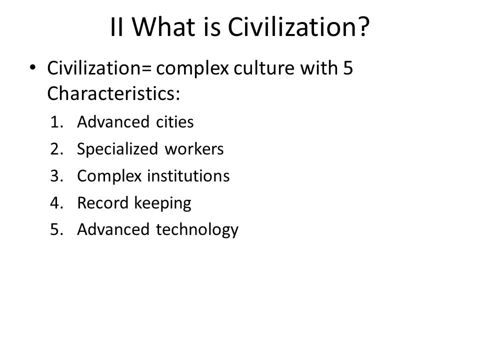 II What is Civilization? Civilization= complex culture with 5 Characteristics: 1.Advanced cities 2.Specialized workers 3.Complex institutions 4.Record