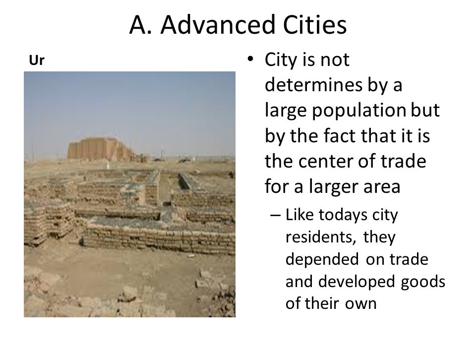 A. Advanced Cities Ur City is not determines by a large population but by the fact that it is the center of trade for a larger area – Like todays city