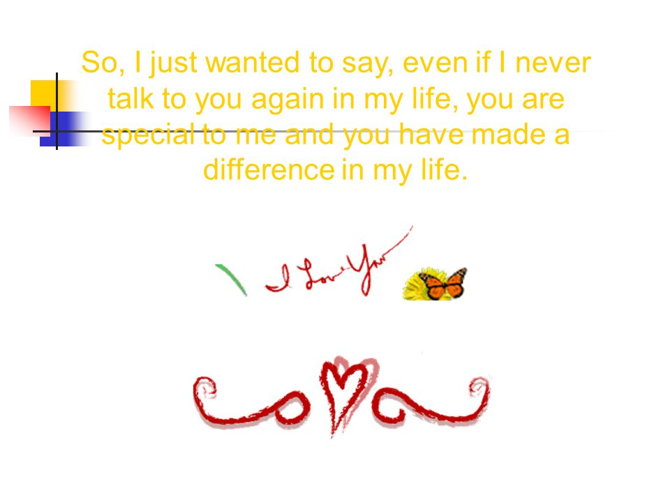 So, I just wanted to say, even if I never talk to you again in my life, you are special to me and you have made a difference in my life.