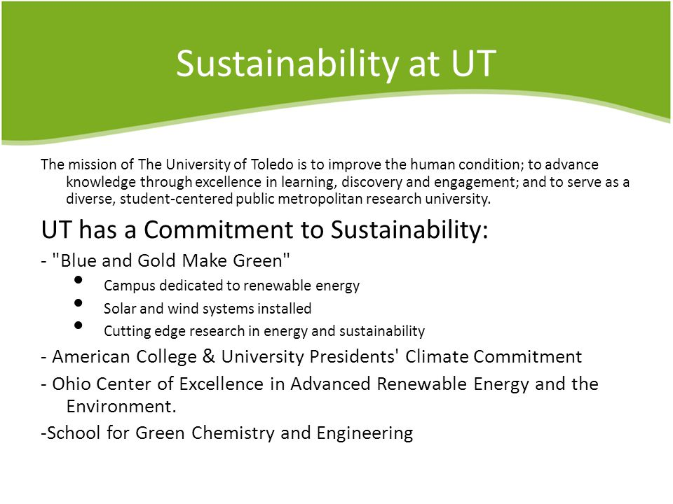 Sustainability at UT The mission of The University of Toledo is to improve the human condition; to advance knowledge through excellence in learning, discovery and engagement; and to serve as a diverse, student-centered public metropolitan research university.