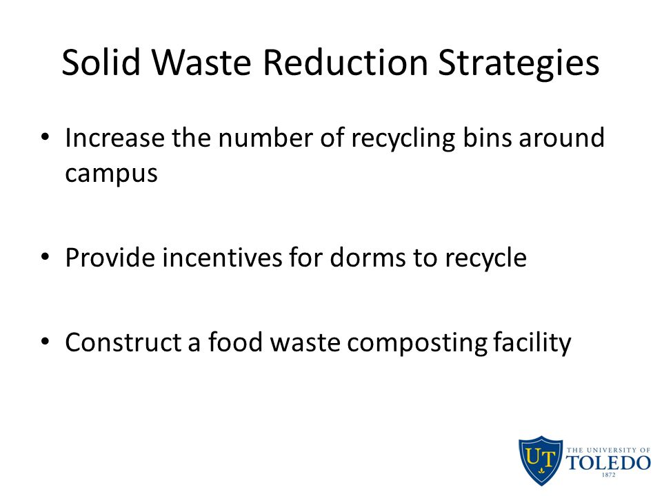 Solid Waste Reduction Strategies Increase the number of recycling bins around campus Provide incentives for dorms to recycle Construct a food waste composting facility