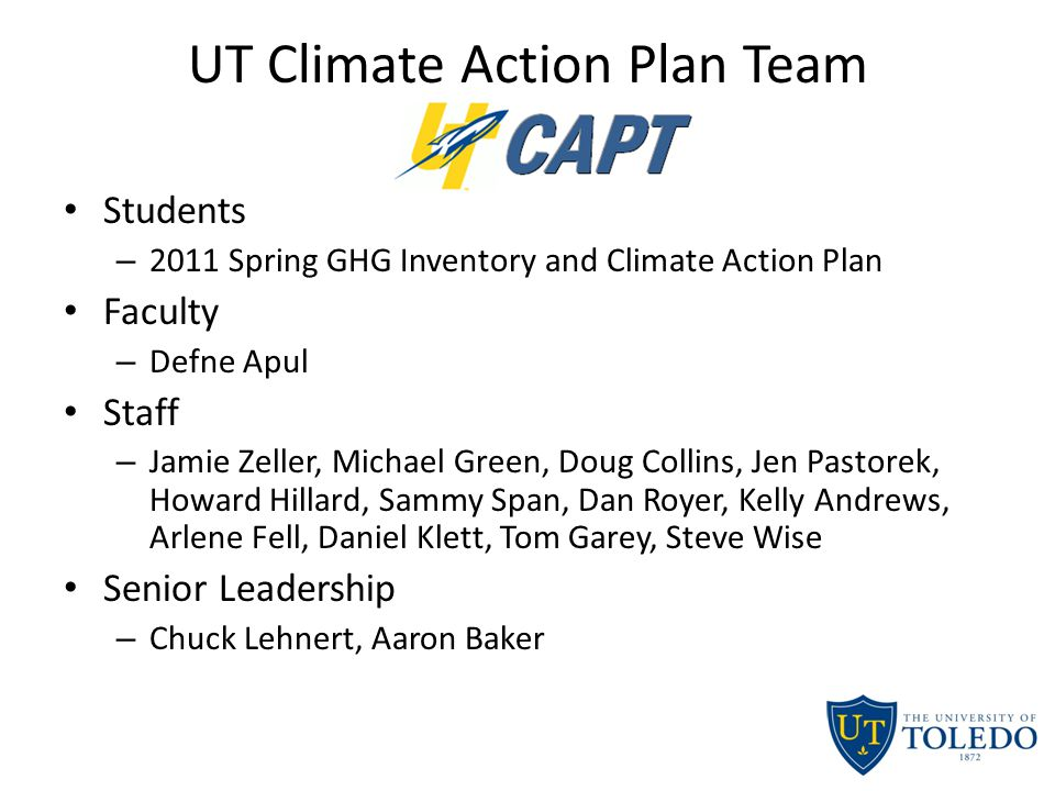 UT Climate Action Plan Team Students – 2011 Spring GHG Inventory and Climate Action Plan Faculty – Defne Apul Staff – Jamie Zeller, Michael Green, Doug Collins, Jen Pastorek, Howard Hillard, Sammy Span, Dan Royer, Kelly Andrews, Arlene Fell, Daniel Klett, Tom Garey, Steve Wise Senior Leadership – Chuck Lehnert, Aaron Baker