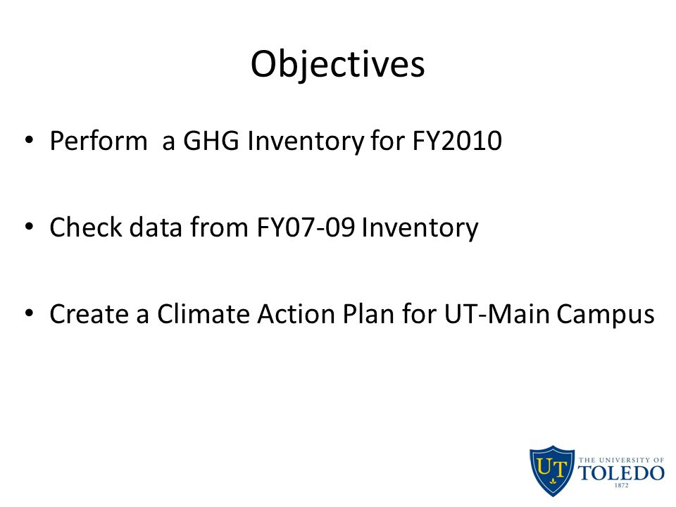 Objectives Perform a GHG Inventory for FY2010 Check data from FY07-09 Inventory Create a Climate Action Plan for UT-Main Campus