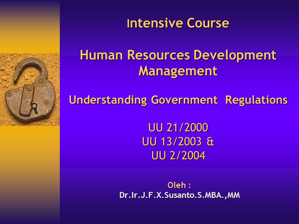 I ntensive Course Human Resources Development Management Understanding Government Regulations UU 21/2000 UU 13/2003 & UU 2/2004 Oleh :Dr.Ir.J.F.X.Susanto.S.MBA.,MM