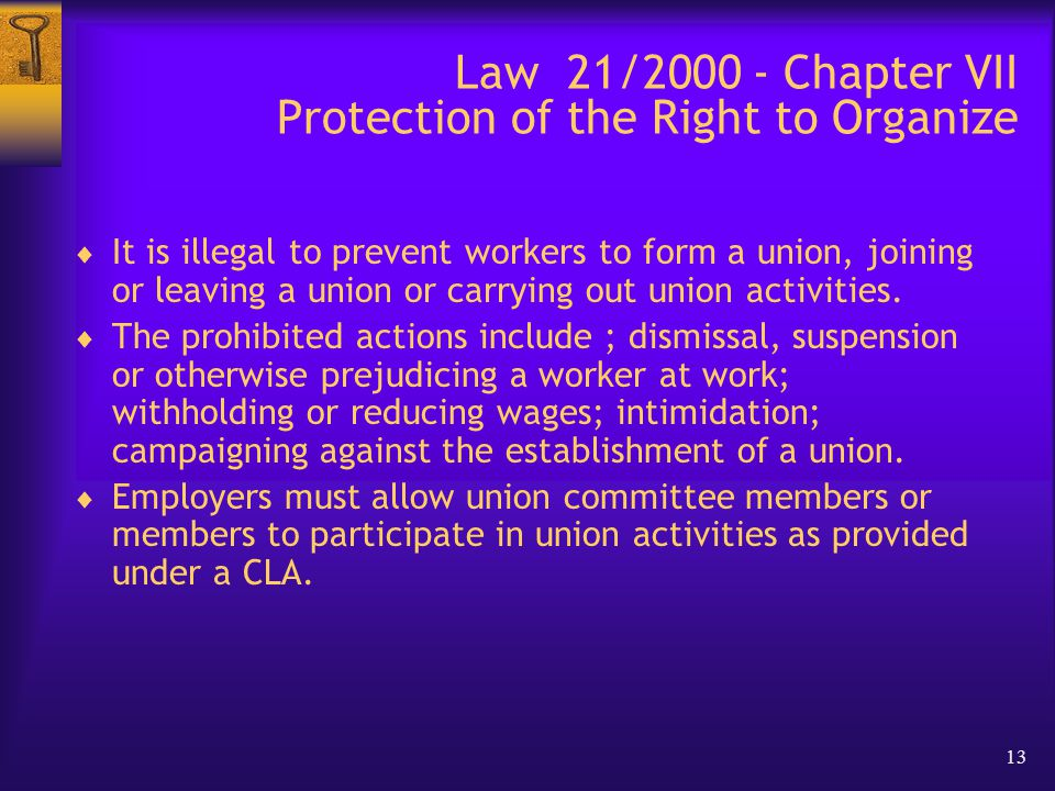 13 Law 21/2000 - Chapter VII Protection of the Right to Organize  It is illegal to prevent workers to form a union, joining or leaving a union or carrying out union activities.
