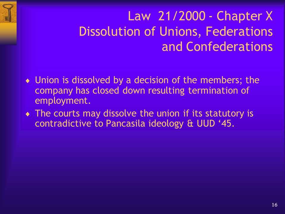 16 Law 21/2000 - Chapter X Dissolution of Unions, Federations and Confederations  Union is dissolved by a decision of the members; the company has closed down resulting termination of employment.