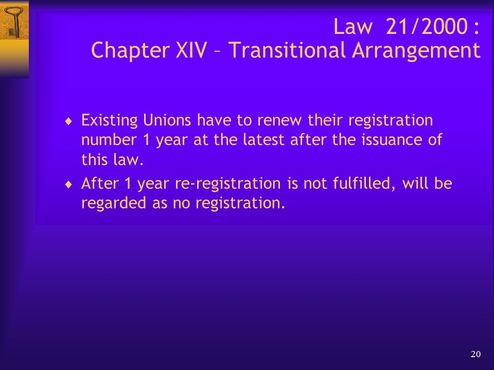 20 Law 21/2000 : Chapter XIV – Transitional Arrangement  Existing Unions have to renew their registration number 1 year at the latest after the issuance of this law.