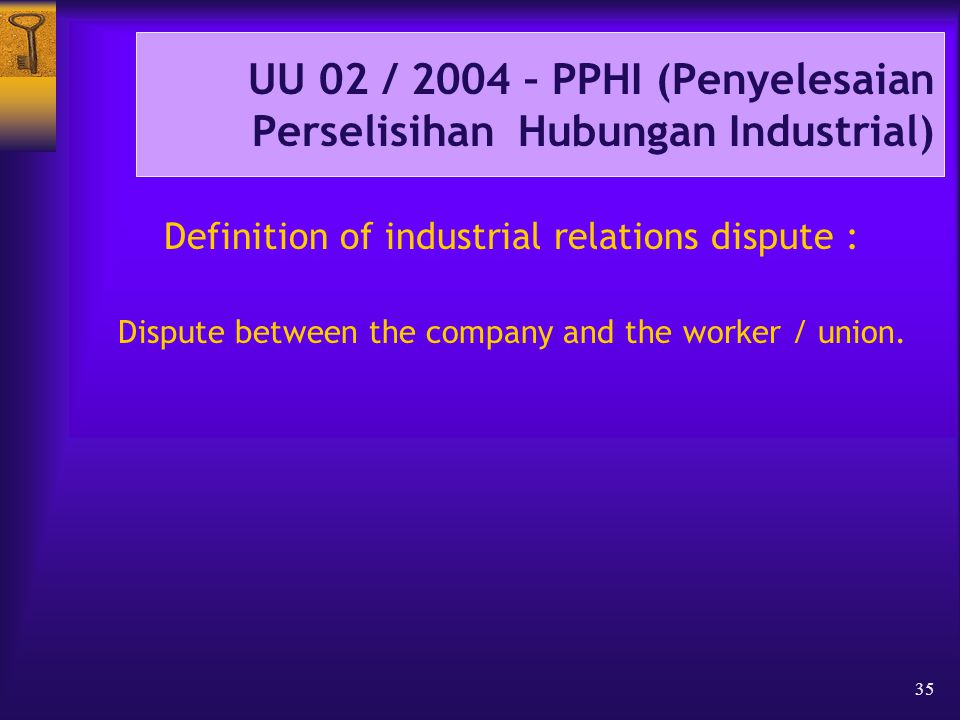 35 UU 02 / 2004 – PPHI (Penyelesaian Perselisihan Hubungan Industrial) Definition of industrial relations dispute : Dispute between the company and the worker / union.