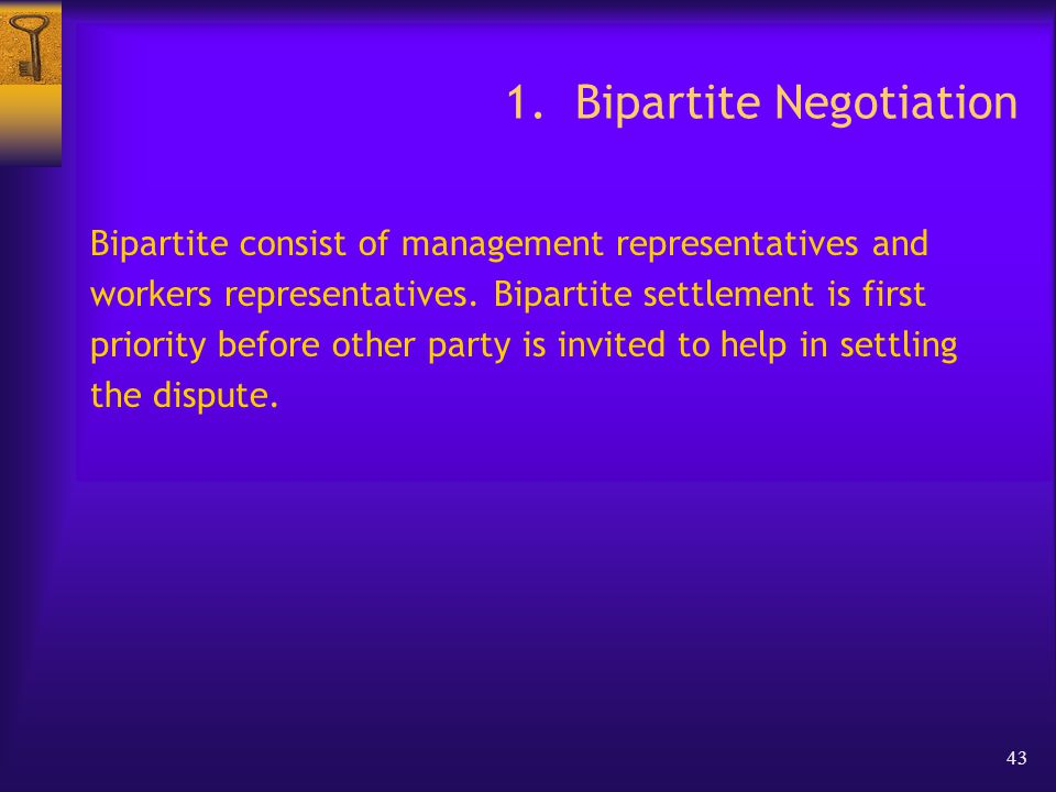 43 1. Bipartite Negotiation Bipartite consist of management representatives and workers representatives. Bipartite settlement is first priority before