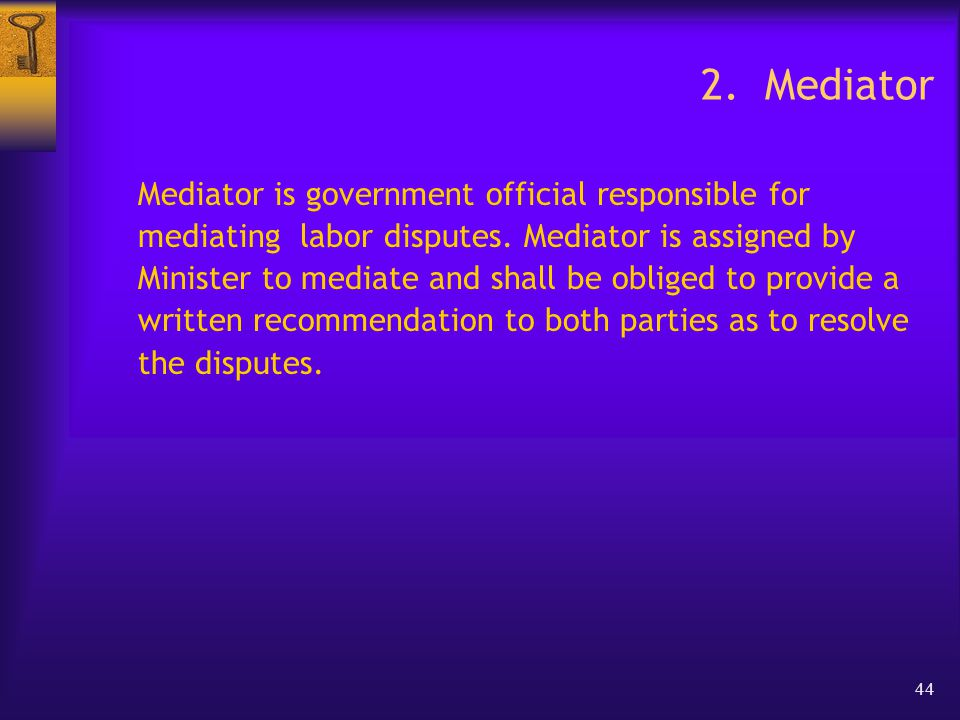 44 2. Mediator Mediator is government official responsible for mediating labor disputes.