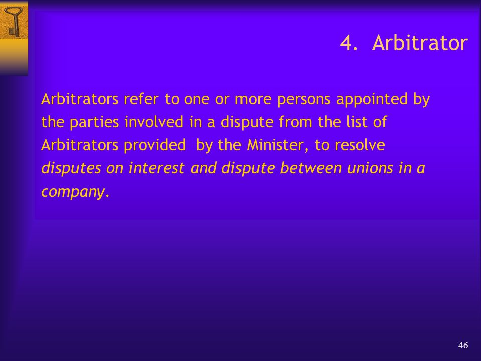 46 4. Arbitrator Arbitrators refer to one or more persons appointed by the parties involved in a dispute from the list of Arbitrators provided by the