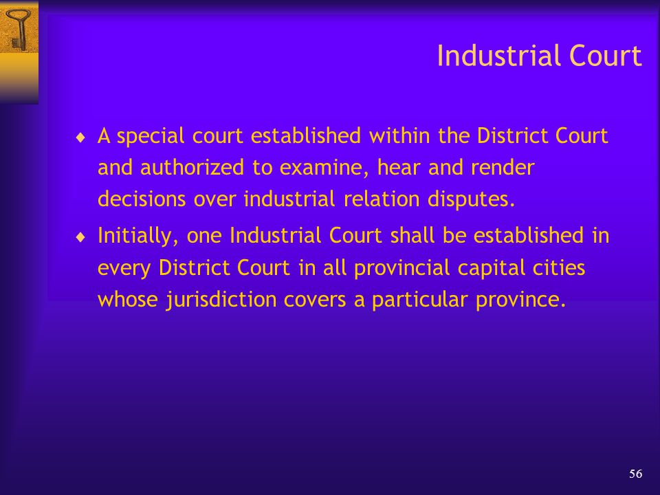 56 Industrial Court  A special court established within the District Court and authorized to examine, hear and render decisions over industrial relation disputes.