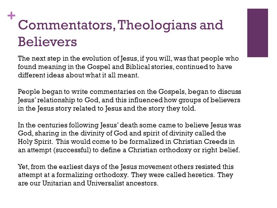 + Commentators, Theologians and Believers The next step in the evolution of Jesus, if you will, was that people who found meaning in the Gospel and Biblical stories, continued to have different ideas about what it all meant.