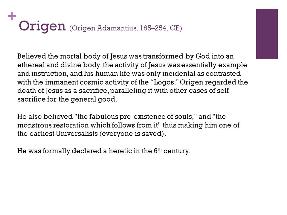 + Origen (Origen Adamantius, 185–254, CE) Believed the mortal body of Jesus was transformed by God into an ethereal and divine body, the activity of Jesus was essentially example and instruction, and his human life was only incidental as contrasted with the immanent cosmic activity of the Logos. Origen regarded the death of Jesus as a sacrifice, paralleling it with other cases of self- sacrifice for the general good.