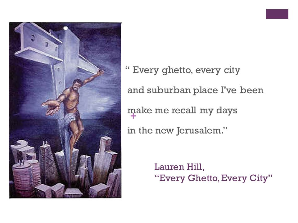+ Lauren Hill, Every Ghetto, Every City Every ghetto, every city and suburban place I've been make me recall my days in the new Jerusalem.