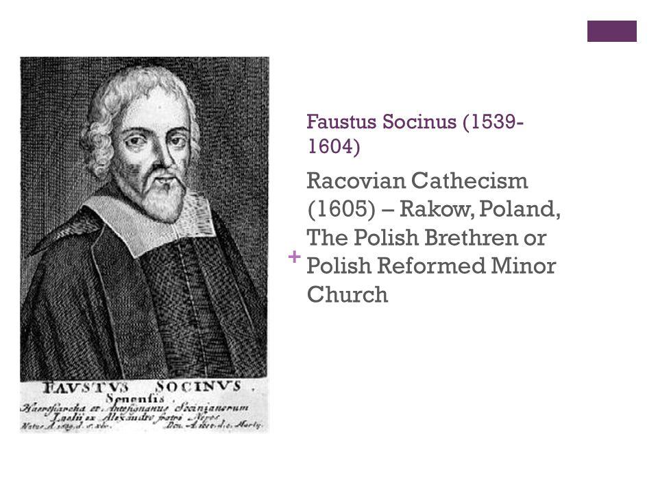 + Faustus Socinus (1539- 1604) Racovian Cathecism (1605) – Rakow, Poland, The Polish Brethren or Polish Reformed Minor Church