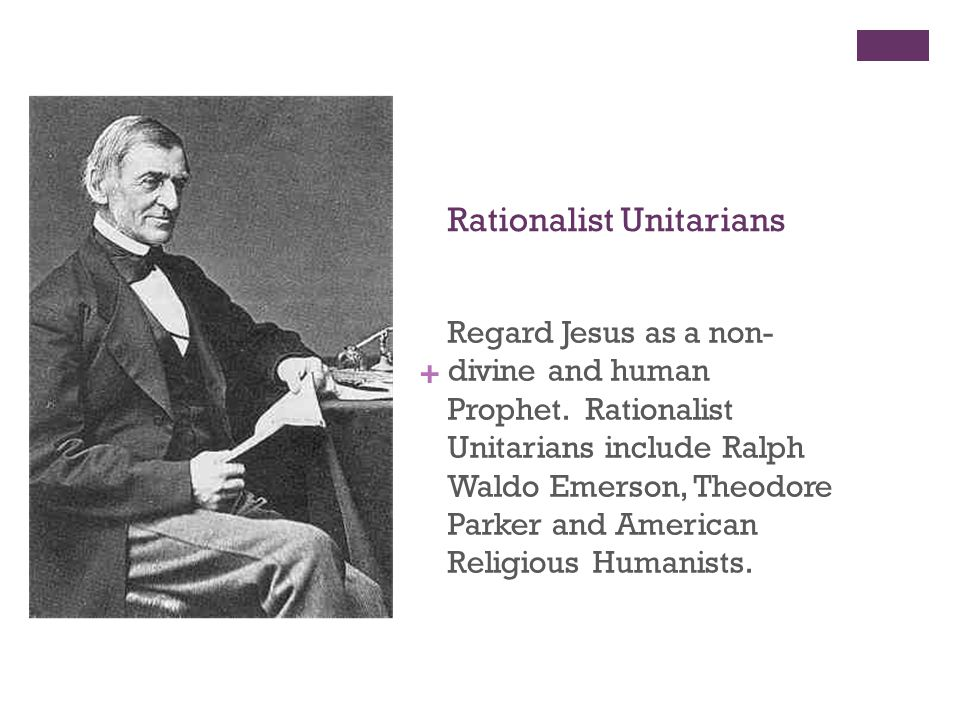 + Rationalist Unitarians Regard Jesus as a non- divine and human Prophet. Rationalist Unitarians include Ralph Waldo Emerson, Theodore Parker and Amer