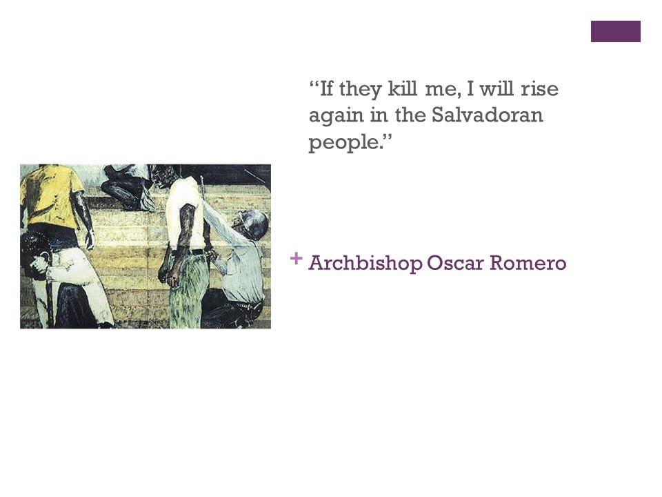 + Archbishop Oscar Romero If they kill me, I will rise again in the Salvadoran people.