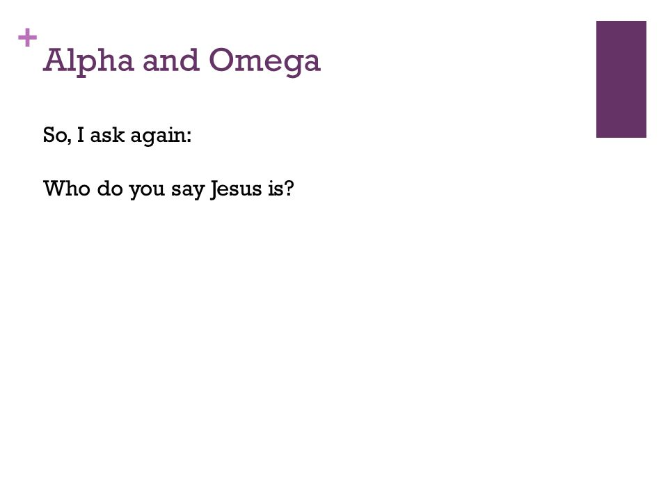 + Alpha and Omega So, I ask again: Who do you say Jesus is?