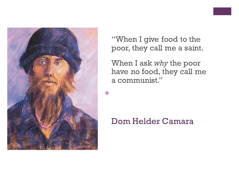 + Dom Helder Camara When I give food to the poor, they call me a saint.