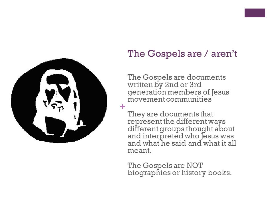 + The Gospels are / aren't The Gospels are documents written by 2nd or 3rd generation members of Jesus movement communities They are documents that represent the different ways different groups thought about and interpreted who Jesus was and what he said and what it all meant.