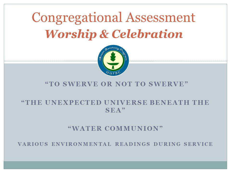 TO SWERVE OR NOT TO SWERVE THE UNEXPECTED UNIVERSE BENEATH THE SEA WATER COMMUNION VARIOUS ENVIRONMENTAL READINGS DURING SERVICE Congregational Assessment Worship & Celebration