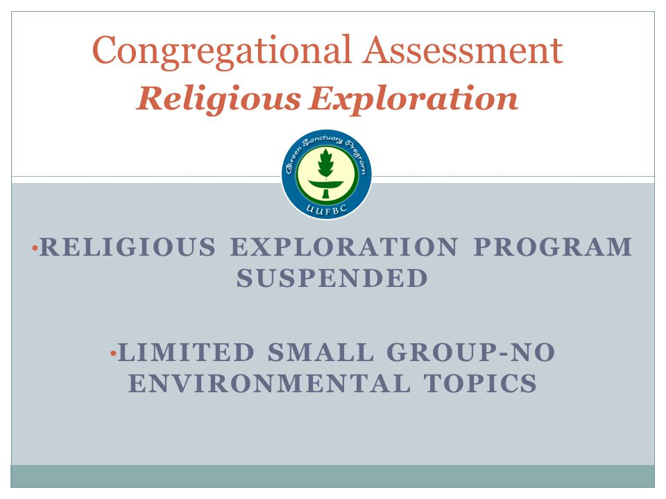 RELIGIOUS EXPLORATION PROGRAM SUSPENDED LIMITED SMALL GROUP-NO ENVIRONMENTAL TOPICS Congregational Assessment Religious Exploration