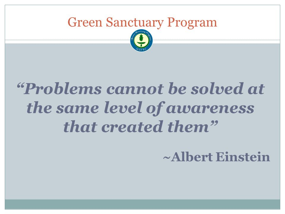 Green Sanctuary Program Problems cannot be solved at the same level of awareness that created them ~Albert Einstein