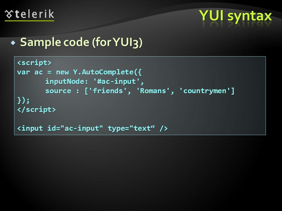  Sample code (for YUI3) <script> var ac = new Y.AutoComplete({ inputNode: #ac-input , source : [ friends , Romans , countrymen ] });</script>