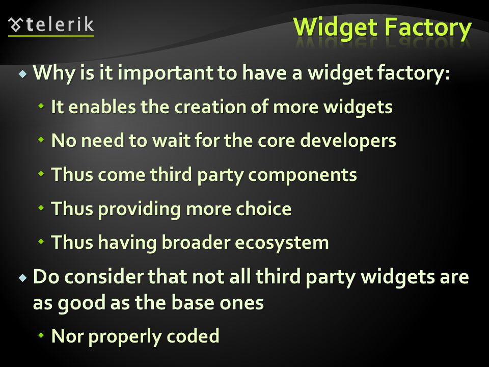  Why is it important to have a widget factory:  It enables the creation of more widgets  No need to wait for the core developers  Thus come third party components  Thus providing more choice  Thus having broader ecosystem  Do consider that not all third party widgets are as good as the base ones  Nor properly coded