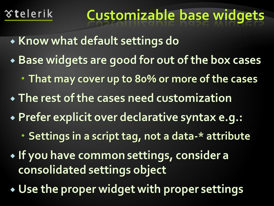  Know what default settings do  Base widgets are good for out of the box cases  That may cover up to 80% or more of the cases  The rest of the cases need customization  Prefer explicit over declarative syntax e.g.:  Settings in a script tag, not a data-* attribute  If you have common settings, consider a consolidated settings object  Use the proper widget with proper settings