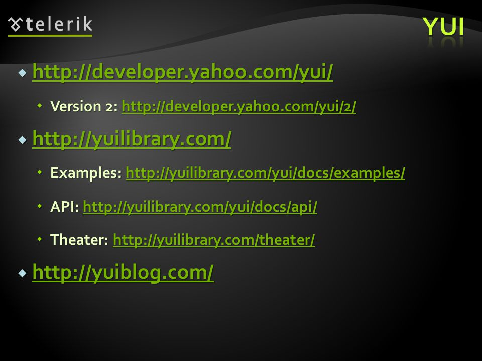  http://developer.yahoo.com/yui/ http://developer.yahoo.com/yui/  Version 2: http://developer.yahoo.com/yui/2/ http://developer.yahoo.com/yui/2/  http://yuilibrary.com/ http://yuilibrary.com/  Examples: http://yuilibrary.com/yui/docs/examples/ http://yuilibrary.com/yui/docs/examples/  API: http://yuilibrary.com/yui/docs/api/ http://yuilibrary.com/yui/docs/api/  Theater: http://yuilibrary.com/theater/ http://yuilibrary.com/theater/  http://yuiblog.com/ http://yuiblog.com/