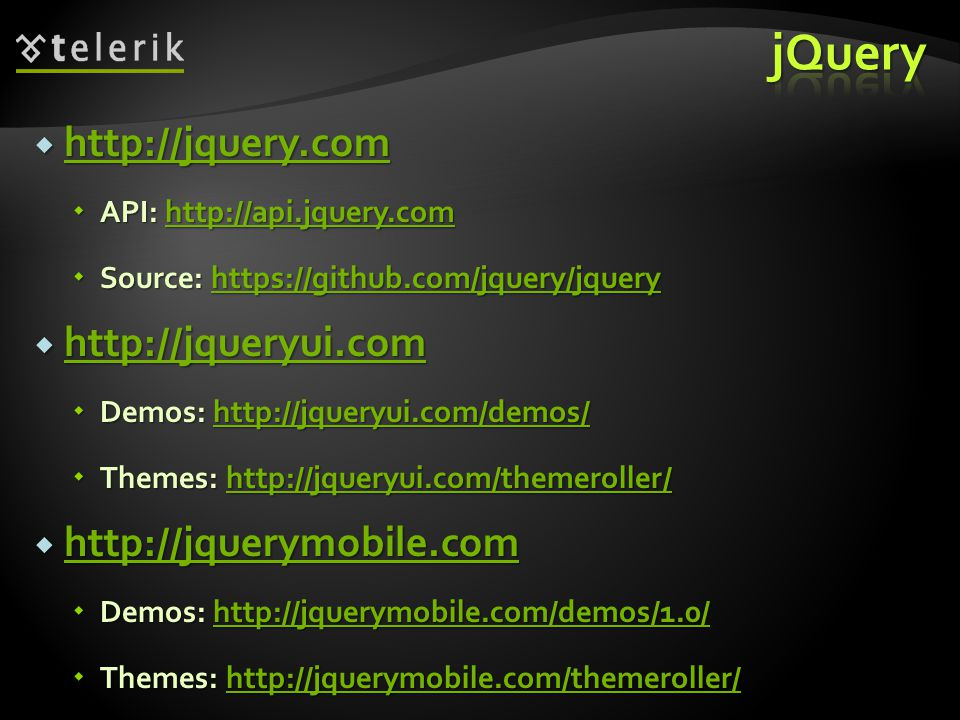  http://jquery.com http://jquery.com  API: http://api.jquery.com http://api.jquery.com  Source: https://github.com/jquery/jquery https://github.com/jquery/jquery  http://jqueryui.com http://jqueryui.com  Demos: http://jqueryui.com/demos/ http://jqueryui.com/demos/  Themes: http://jqueryui.com/themeroller/ http://jqueryui.com/themeroller/  http://jquerymobile.com http://jquerymobile.com  Demos: http://jquerymobile.com/demos/1.0/ http://jquerymobile.com/demos/1.0/  Themes: http://jquerymobile.com/themeroller/ http://jquerymobile.com/themeroller/