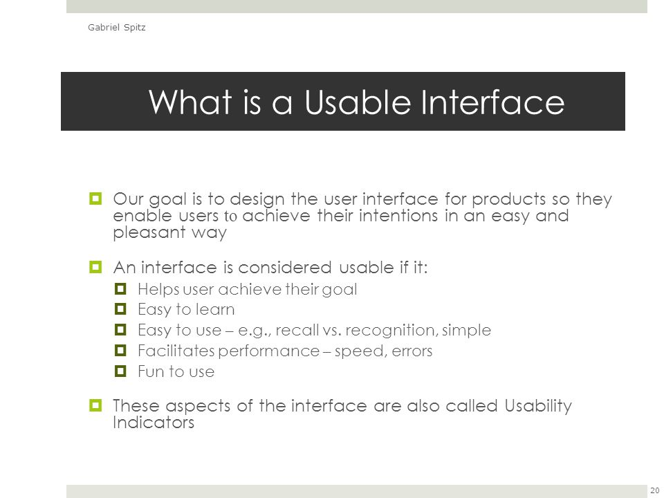 What is a Usable Interface  Our goal is to design the user interface for products so they enable users to achieve their intentions in an easy and pleasant way  An interface is considered usable if it:  Helps user achieve their goal  Easy to learn  Easy to use – e.g., recall vs.