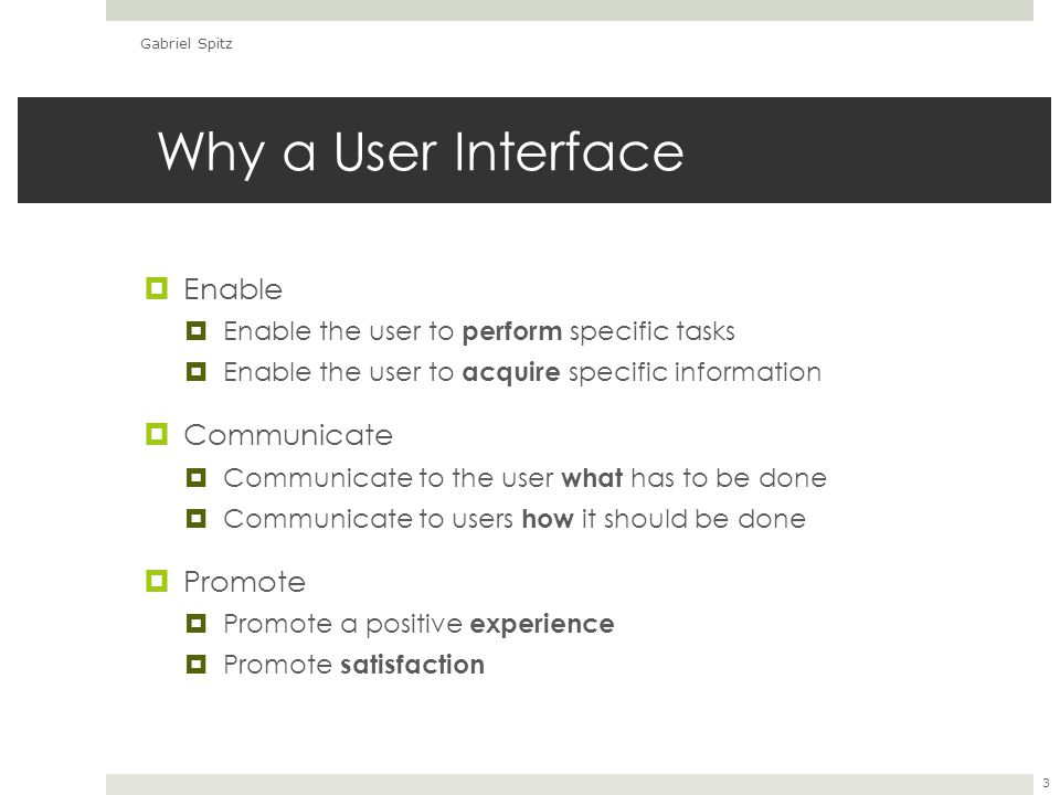 Why a User Interface  Enable  Enable the user to perform specific tasks  Enable the user to acquire specific information  Communicate  Communicate to the user what has to be done  Communicate to users how it should be done  Promote  Promote a positive experience  Promote satisfaction Gabriel Spitz 3