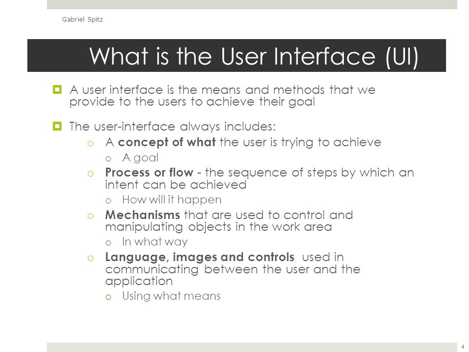 What is the User Interface (UI)  A user interface is the means and methods that we provide to the users to achieve their goal  The user-interface always includes: o A concept of what the user is trying to achieve o A goal o Process or flow - the sequence of steps by which an intent can be achieved o How will it happen o Mechanisms that are used to control and manipulating objects in the work area o In what way o Language, images and controls used in communicating between the user and the application o Using what means Gabriel Spitz 4