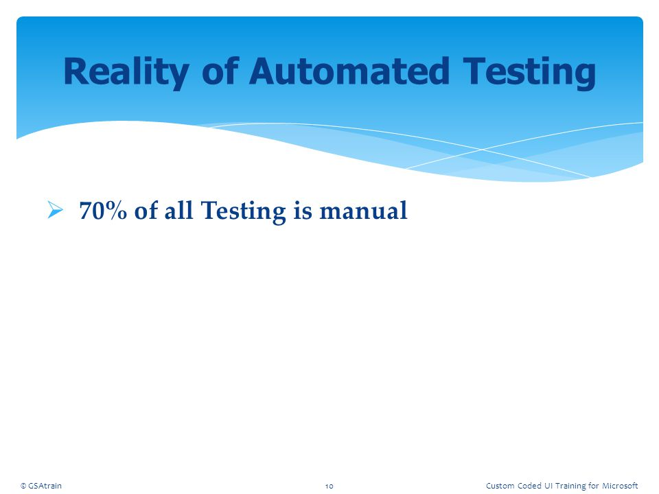  70% of all Testing is manual Reality of Automated Testing © GSAtrain10Custom Coded UI Training for Microsoft