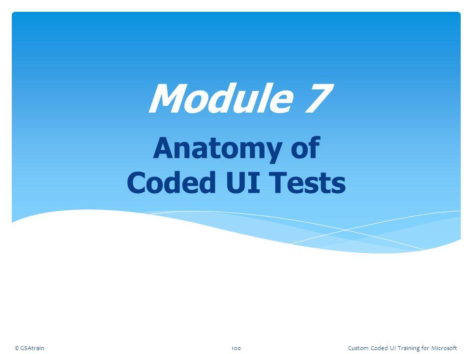 Anatomy of Coded UI Tests Module 7 © GSAtrain100Custom Coded UI Training for Microsoft
