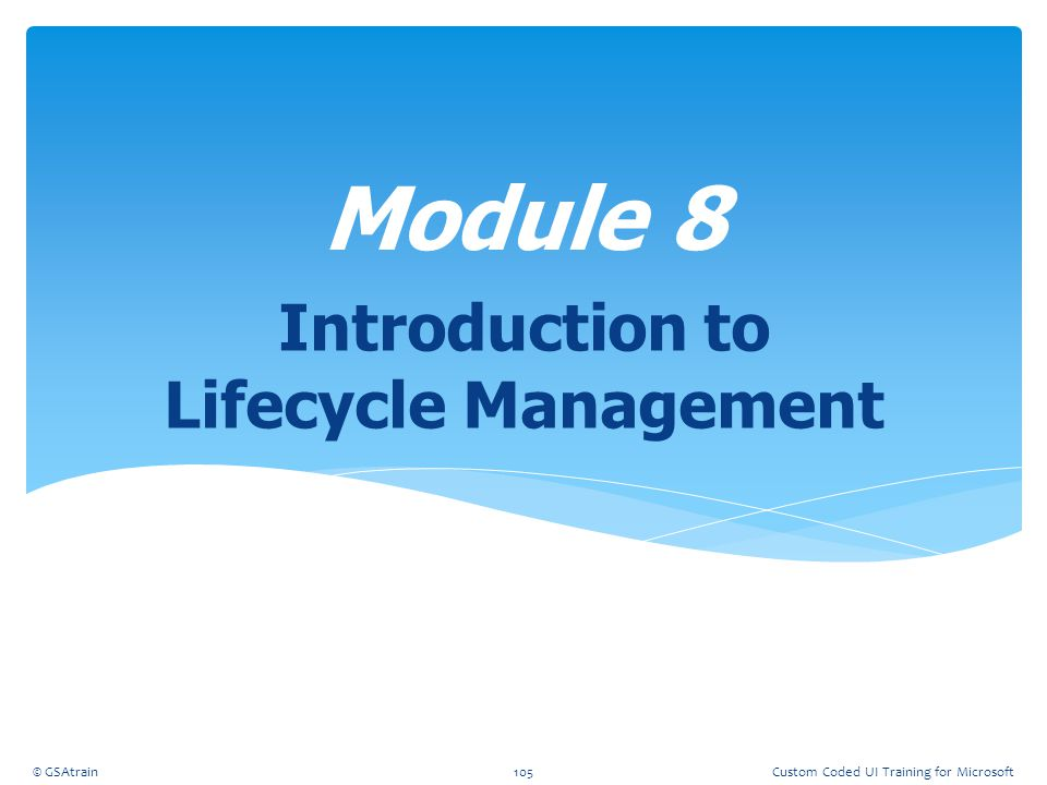 Introduction to Lifecycle Management Module 8 © GSAtrain105Custom Coded UI Training for Microsoft