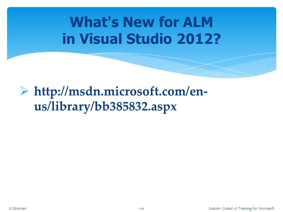  http://msdn.microsoft.com/en- us/library/bb385832.aspx What's New for ALM in Visual Studio 2012? © GSAtrain110Custom Coded UI Training for Microsoft
