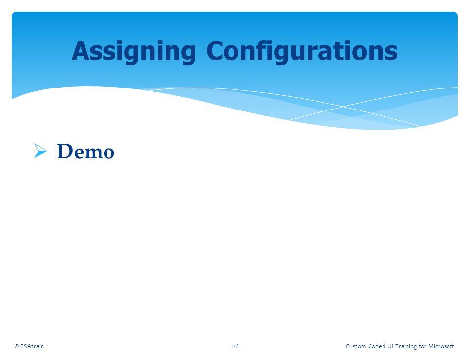  Demo Assigning Configurations © GSAtrain116Custom Coded UI Training for Microsoft