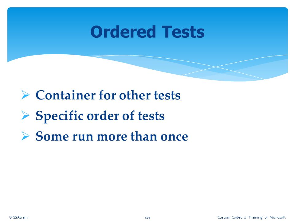  Container for other tests  Specific order of tests  Some run more than once Ordered Tests © GSAtrain124Custom Coded UI Training for Microsoft